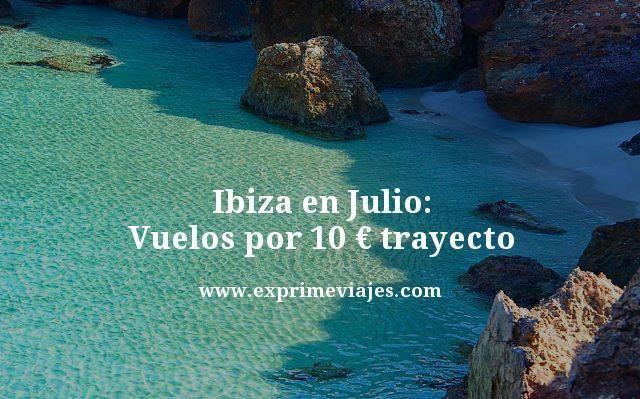 Ibiza en Julio vuelos por 10 euros trayecto