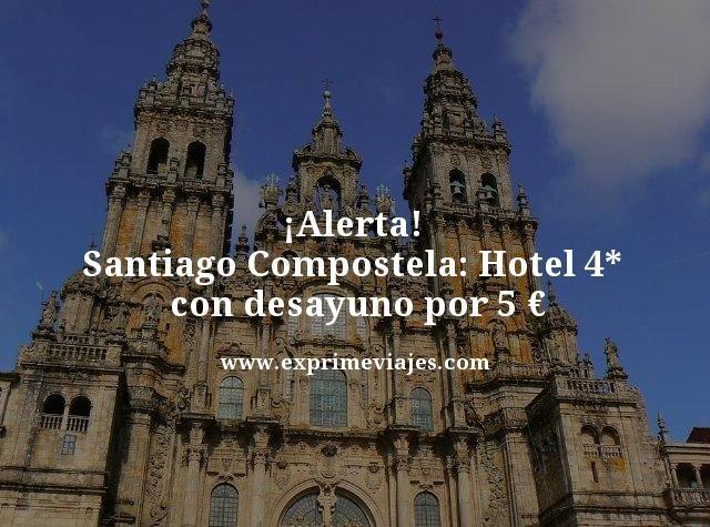 alerta Santiago compostela hotel 4 estrellas con desayuno por 5 euros