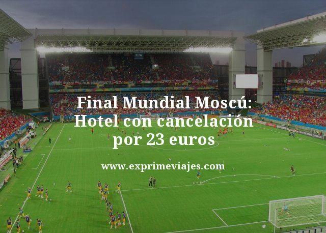 FINAL MUNDIAL RUSIA: HOTEL EN MOSCÚ POR 23EUROS (CANCELACIÓN GRATIS)