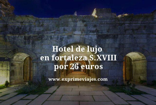 HOTEL DE LUJO EN FORTALEZA DEL S. XVIII POR 26EUROS