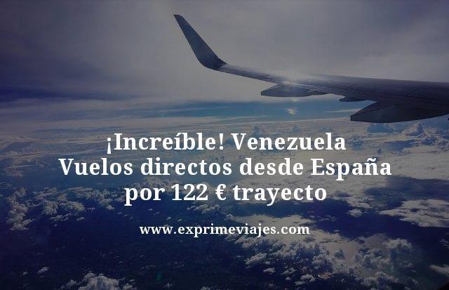 ¡INCREÍBLE! VUELOS DIRECTOS A VENEZUELA DESDE ESPAÑA POR 122EUROS TRAYECTO
