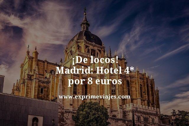 ¡DE LOCOS! MADRID: HOTEL 4* POR 8EUROS