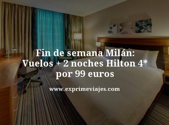 fin de semana milan vuelos mas dos noches hilton 4 estrellas por 99 euros