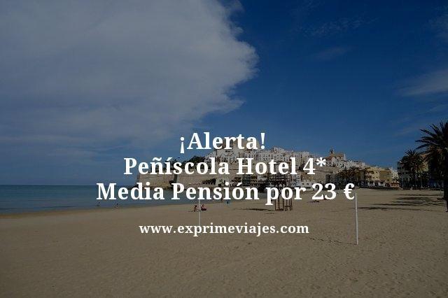 alerta peñiscola hotel 4 estrellas media pension 23 euros