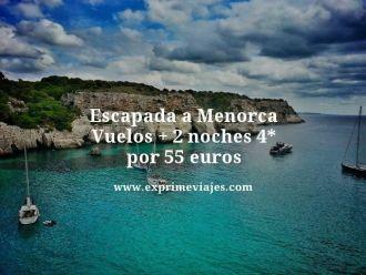 escapada a menorca vuelos + 2 noches 4 estrellas por 55 euros