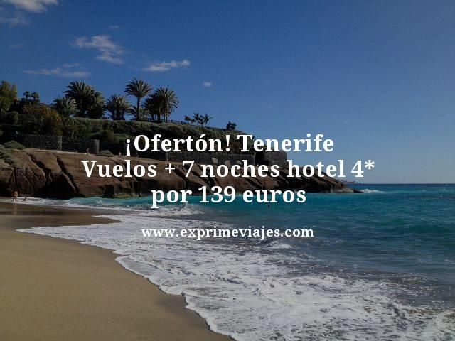 oferton tenerife vuelos + 7 noches hotel 4 estrellas por 139 euros