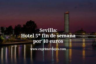 sevilla hotel 5 estrellas fin de semana por 40 euros