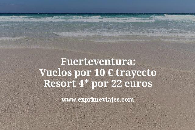 Fuerteventura: Vuelos por 10 euros trayecto Resort 4 estrellas por 22 euros