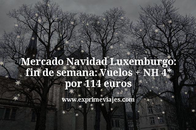 Mercado Navidad Luxemburgo fin de semana: Vuelos mas NH 4 estrellas por 114 euros