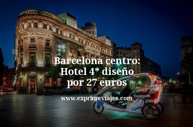 Barcelona centro Hotel 4 estrellas diseño por 27 euros