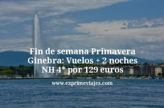 Fin de semana Primavera Ginebra vuelos mas 2 noches NH 4 estrellas por 129 euros