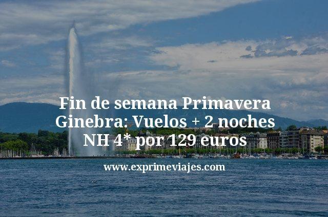 Fin de semana Primavera Ginebra: Vuelos + 2 noches NH 4* por 129euros