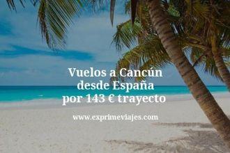 Vuelos a Cancún desde España por 143 euros trayecto