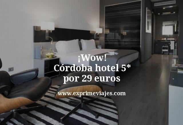 wow cordoba hotel 5 estrellas por 29 euros