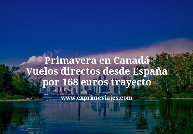 Primavera en Canadá: Vuelos directos desde España por 168€ trayecto