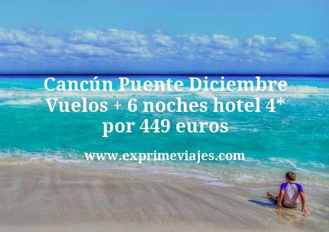 Cancun Puente Diciembre Vuelos mas 6 noches hotel 4 estrellas por 449 euros