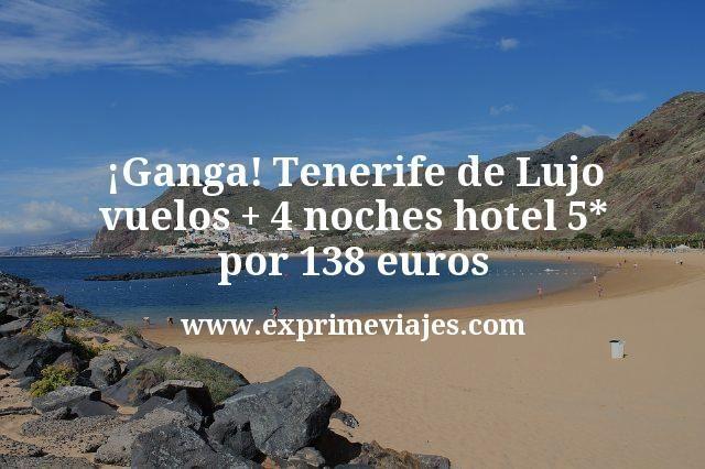 ¡Ganga! Tenerife de Lujo: vuelos + 4 noches hotel 5* por 138euros