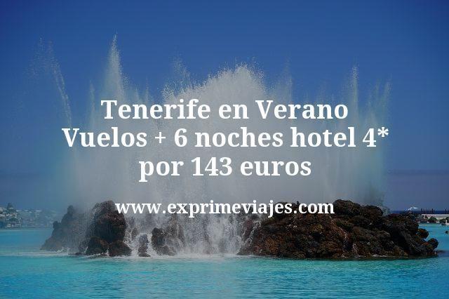 Tenerife en Verano Vuelos mas 6 noches hotel 4 estrellas por 143 euros