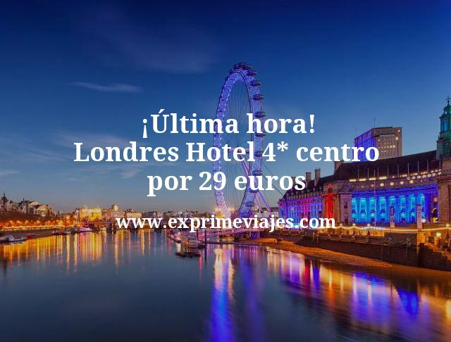 ultima hora Londres Hotel 4 estrellas centro por 29 euros