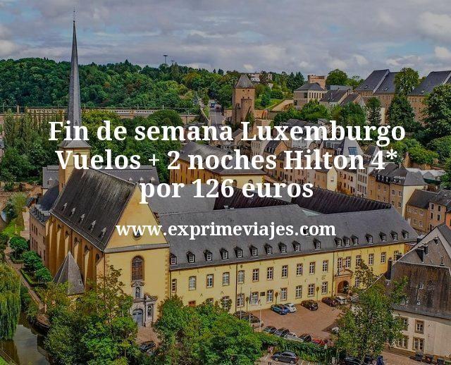 Fin de semana Luxemburgo Vuelos mas 2 noches Hilton 4 estrellas por 126 euros