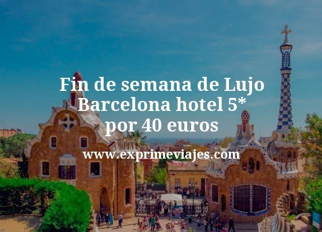 Fin de semana de Lujo Barcelona hotel 5 estrellas por 40 euros