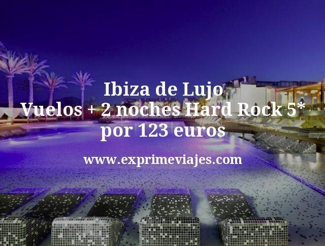 Ibiza de Lujo Vuelos mas 2 noches Hard Rock 5 estrellas por 123 euros