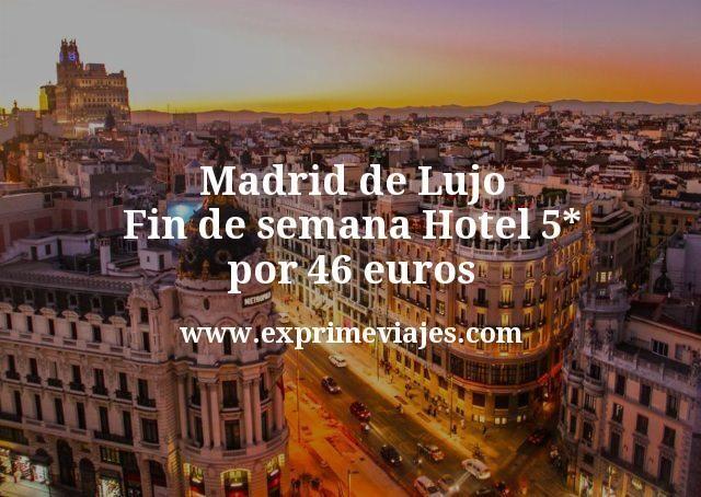 Madrid de Lujo Fin de semana Hotel 5 estrellas por 46 euros