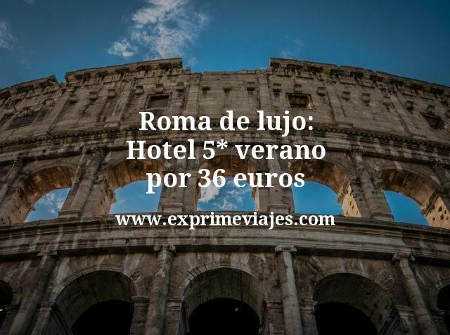 Roma de lujo Hotel 5 estrellas verano por 36 euros