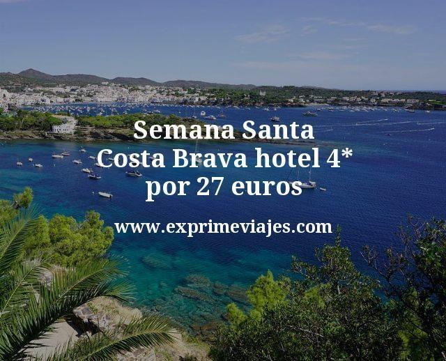 Semana Santa Costa Brava hotel 4 estrellas por 27 euros