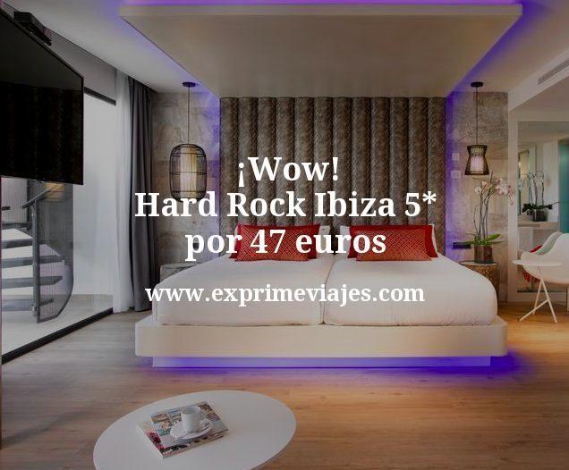 Wow Hard Rock Ibiza 5 estrellas por 47 euros
