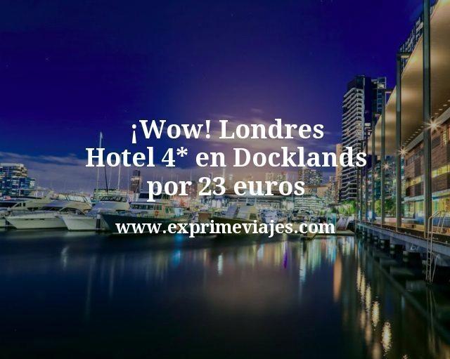 Wow Londres Hotel 4 estrellas en Docklands por 23 euros