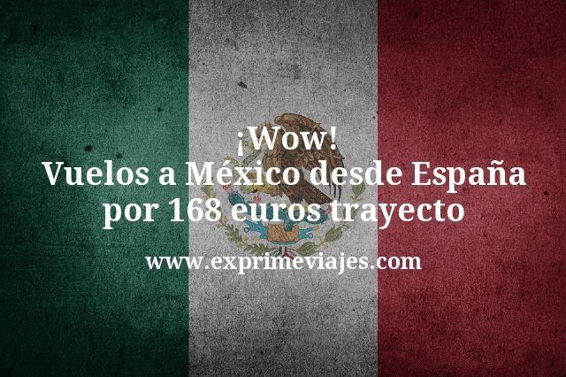 Wow Vuelos a Mexico desde Espana por 168 euros trayecto