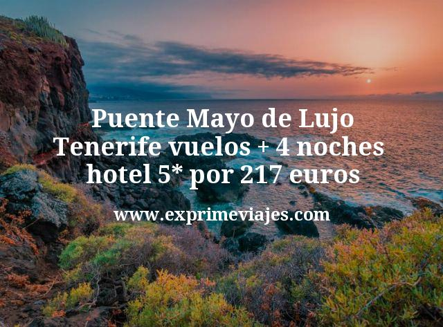 Puente Mayo de Lujo Tenerife vuelos mas 4 noches hotel 5 estrellas por 217 euros