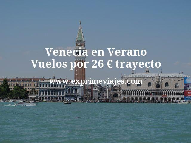 Venecia en Verano Vuelos por 26 euros trayecto