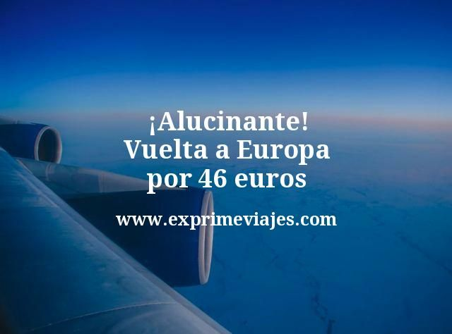 ¡Alucinante! Vuelta a Europa por 46euros