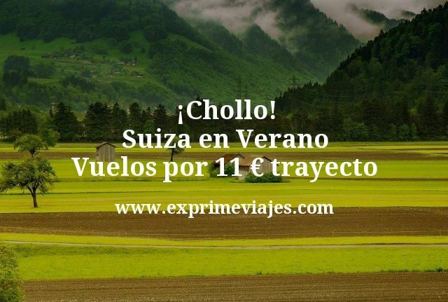 ¡Chollazo! Suiza en Verano: Vuelos por 11€ trayecto