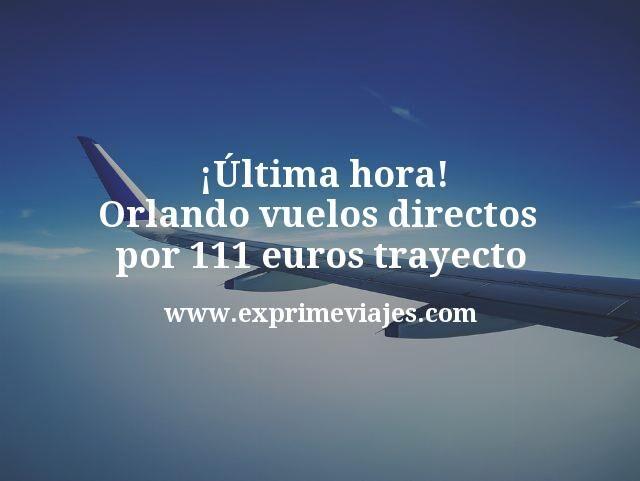 ¡Última hora! Orlando vuelos directos por 111euros trayecto