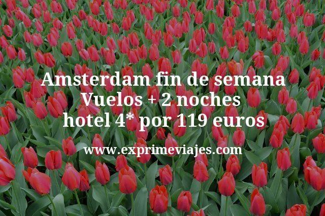 Amsterdam fin de semana Vuelos mas 2 noches hotel 4 estrellas por 119 euros