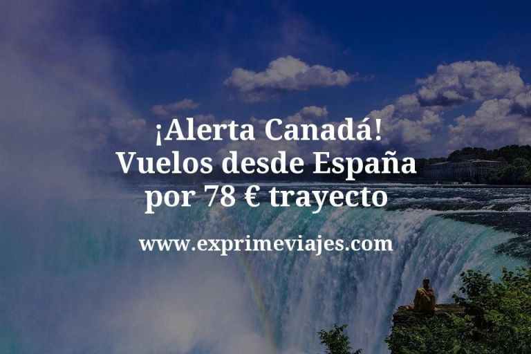 ¡Alerta! Vuelos a Canadá desde España por 78€ trayecto