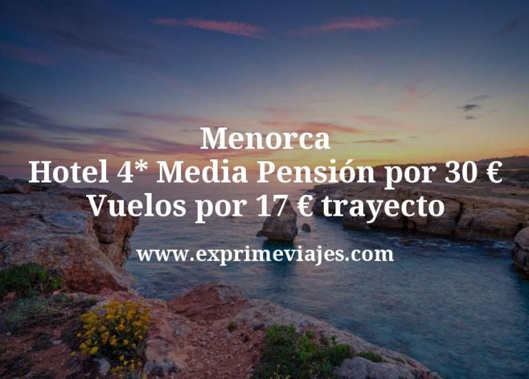 ¡Wow! Menorca: Hotel 4* Media Pensión por 30€; Vuelos por 17€ trayecto