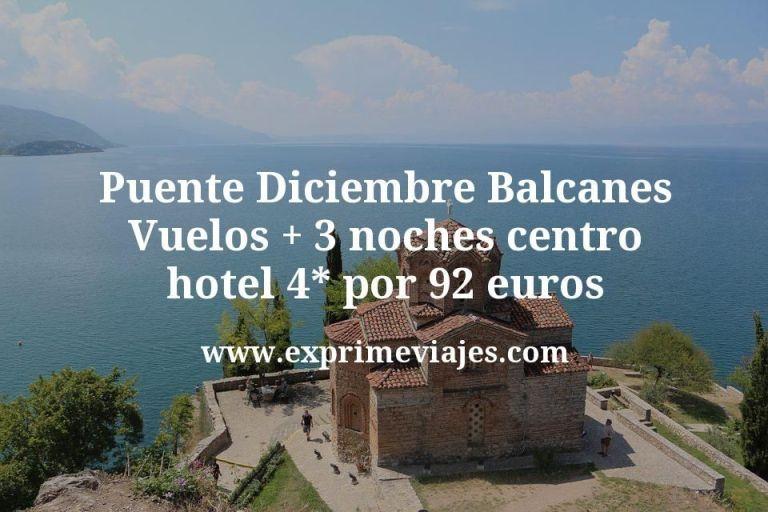Puente Diciembre en los Balcanes: Vuelos + 3 noches hotel 4* por 92euros