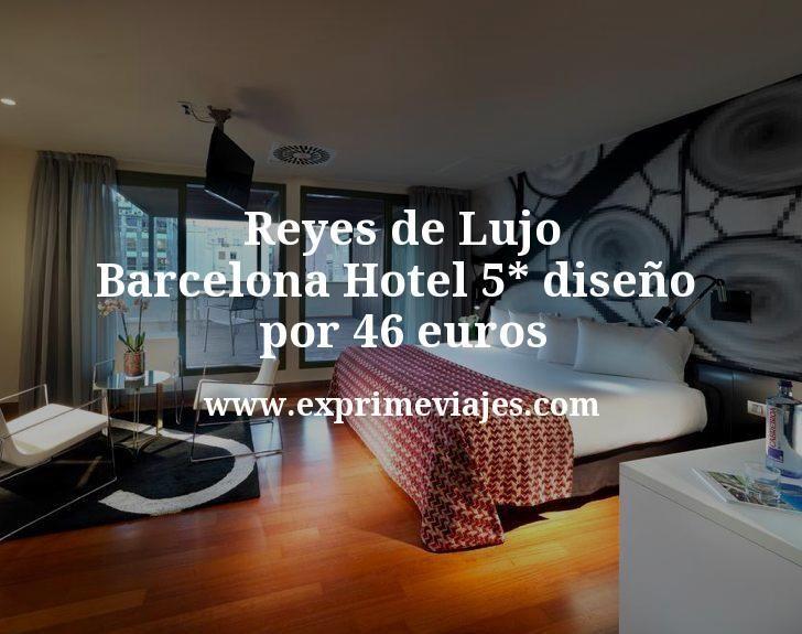 Reyes de Lujo en Barcelona: Hotel 5* diseño por 46€ p.p/noche