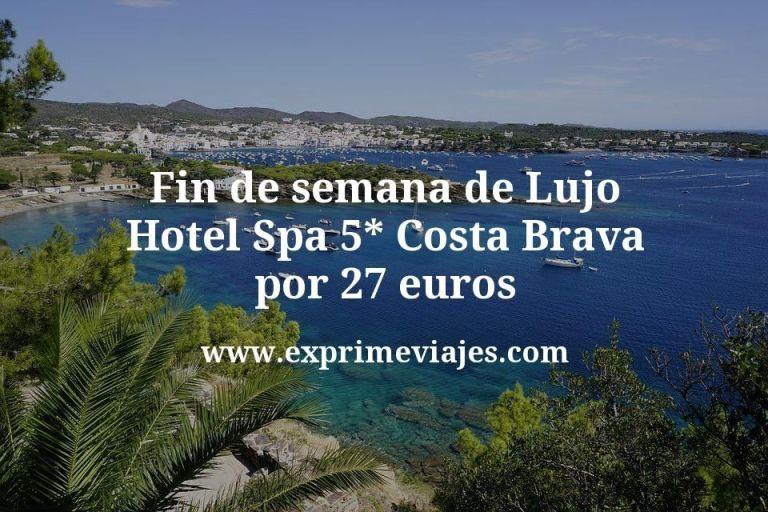 Fin de semana de Lujo: Hotel Spa 5* Costa Brava por 27€ p.p/noche