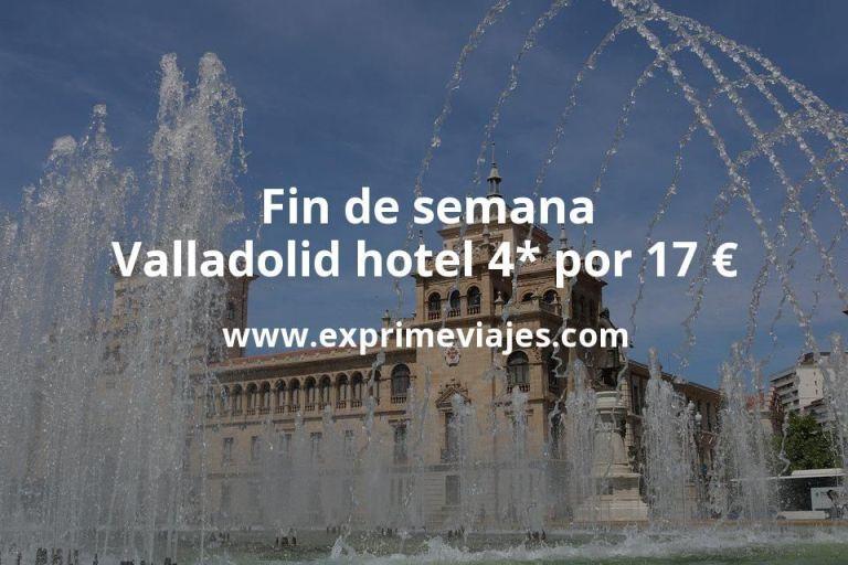 ¡Chollazo! Fin de semana Valladolid: Hotel 4* por 17€ p.p/noche