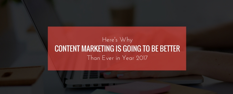 heres-why-content-marketing-is-going-to-be-better-Than-Ever-in-Year-2017