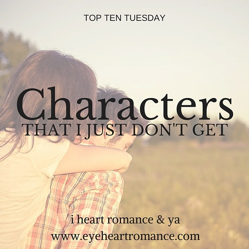 Top Ten Tuesday: YA Characters that I Just Don't Get