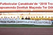 """Yıldız Futbolcular Çanakkale'de """"2018 Troia Yılı"""" Kapsamında Dostluk Maçında Ter Döktü"""