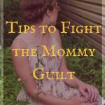 5 Tips to fight the Mommy Guilt