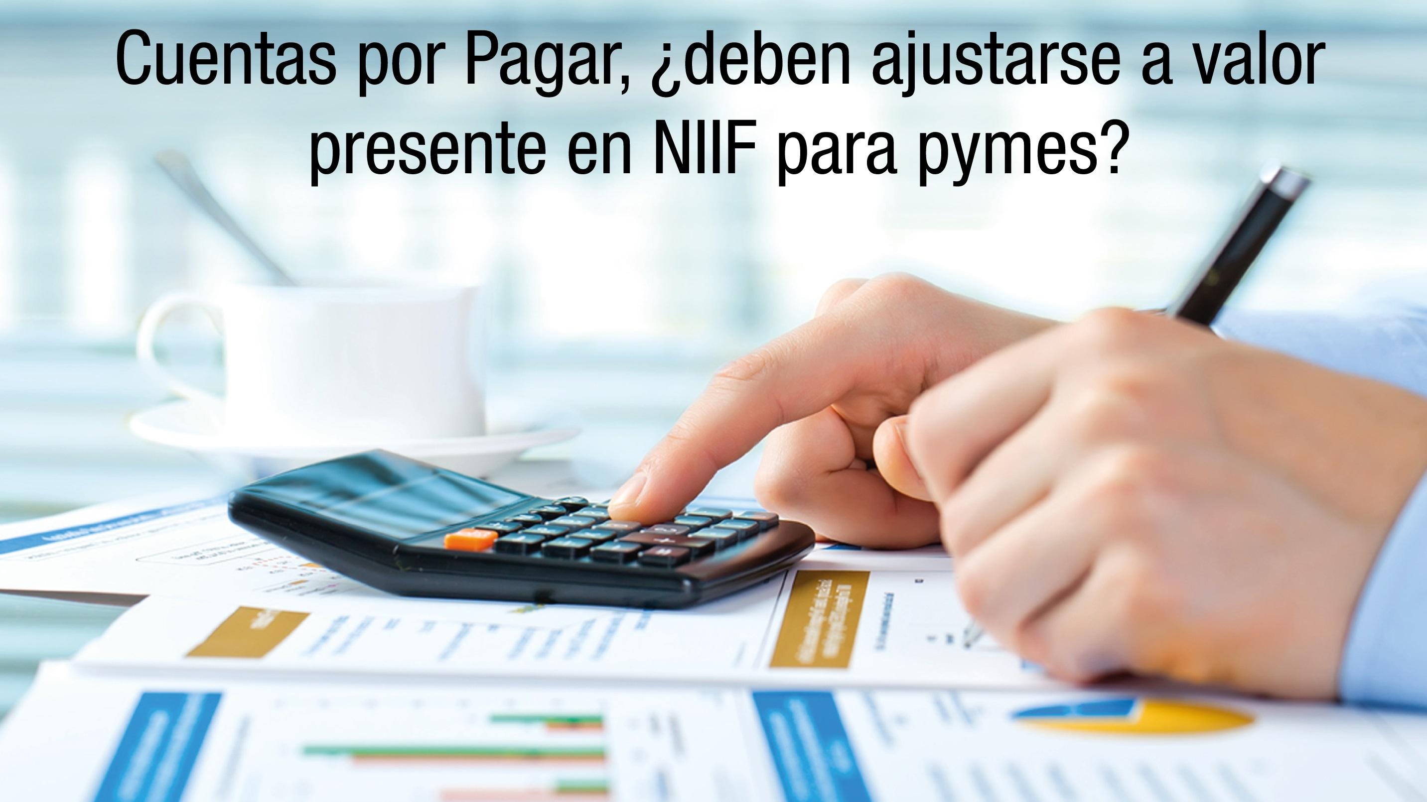 Cuentas por Pagar, ¿deben ajustarse a valor presente en NIIF para ...