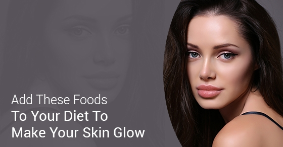 Add These Foods To Your Diet To Make Your Skin Glow